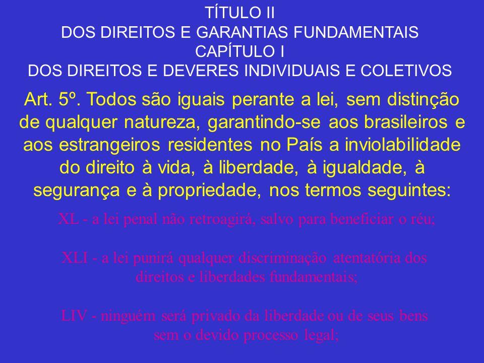 TÍTULO II DOS DIREITOS E GARANTIAS FUNDAMENTAIS CAPÍTULO I DOS DIREITOS E DEVERES INDIVIDUAIS E COLETIVOS Art. 5º. Todos são iguais perante a lei, sem