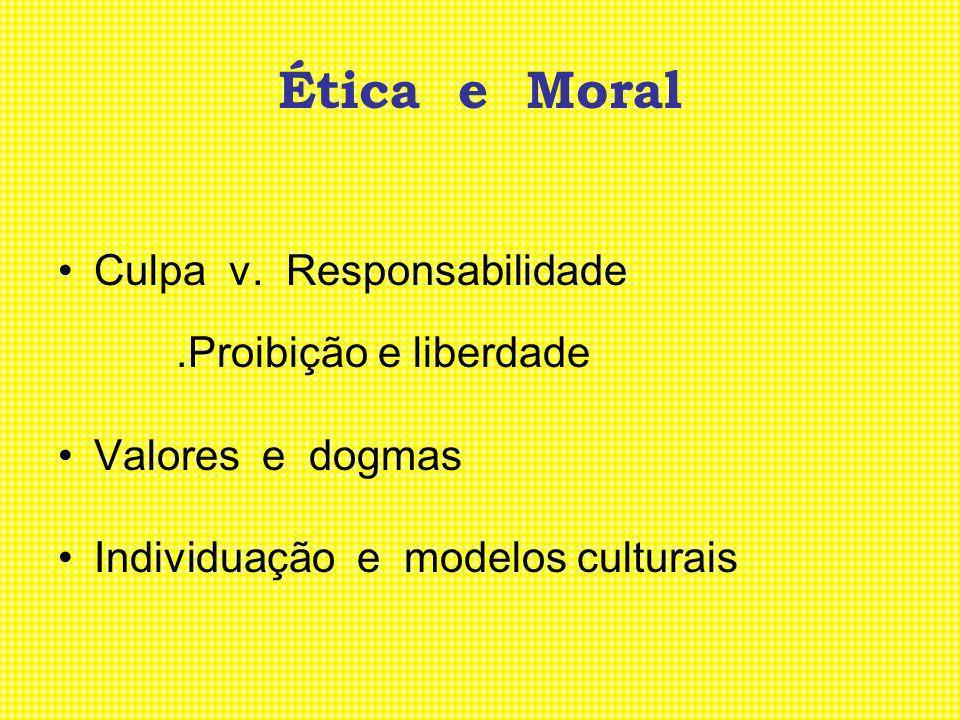 Ética e Moral Culpa v. Responsabilidade.Proibição e liberdade Valores e dogmas Individuação e modelos culturais