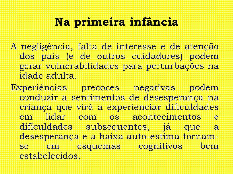 Na primeira infância A negligência, falta de interesse e de atenção dos pais (e de outros cuidadores) podem gerar vulnerabilidades para perturbações n