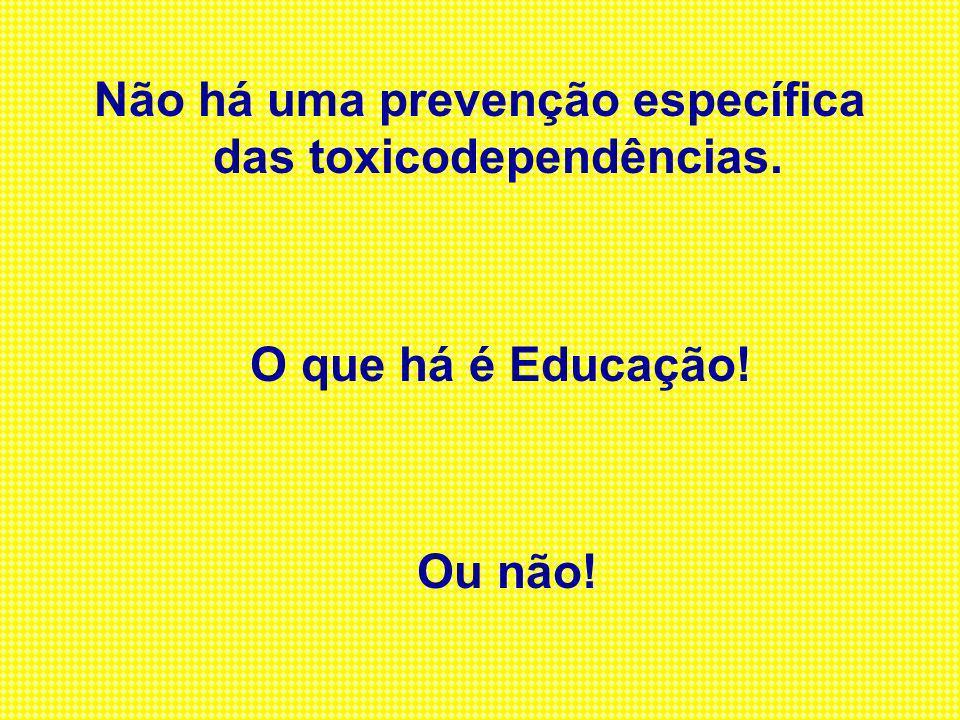 Não há uma prevenção específica das toxicodependências. O que há é Educação! Ou não!
