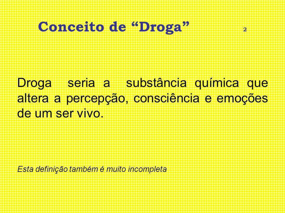 Conceito de Droga 3 São aquelas substâncias cujo consumo pode produzir dependência, estimulação ou depressão do sistema nervoso central, ou que causam um transtorno na função do juízo, do comportamento ou da vontade.
