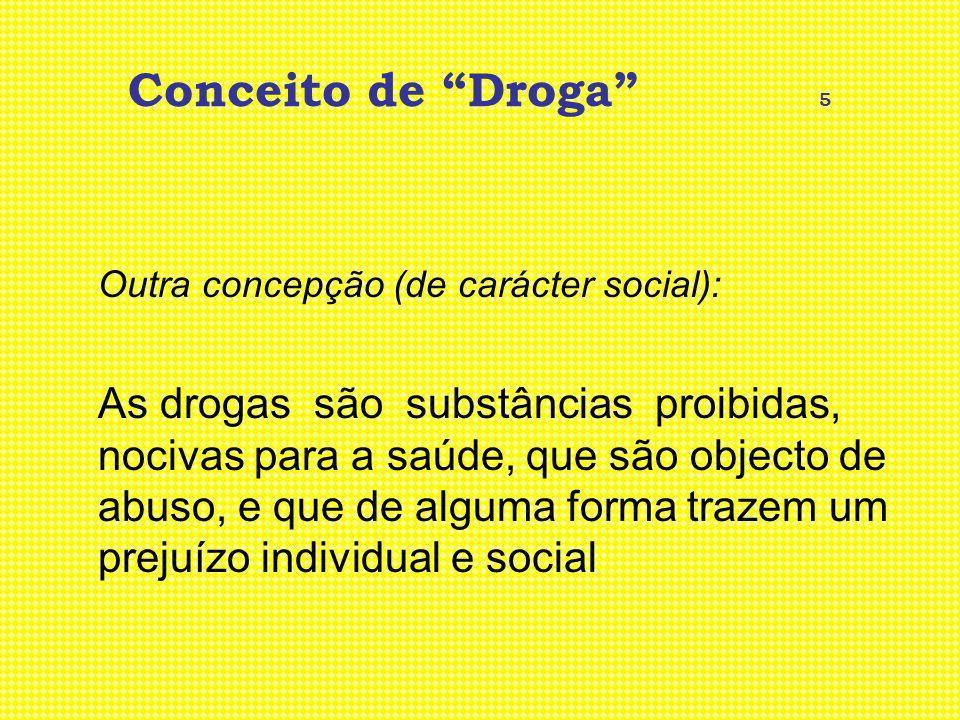 Conceito de Droga 5 Outra concepção (de carácter social): As drogas são substâncias proibidas, nocivas para a saúde, que são objecto de abuso, e que d