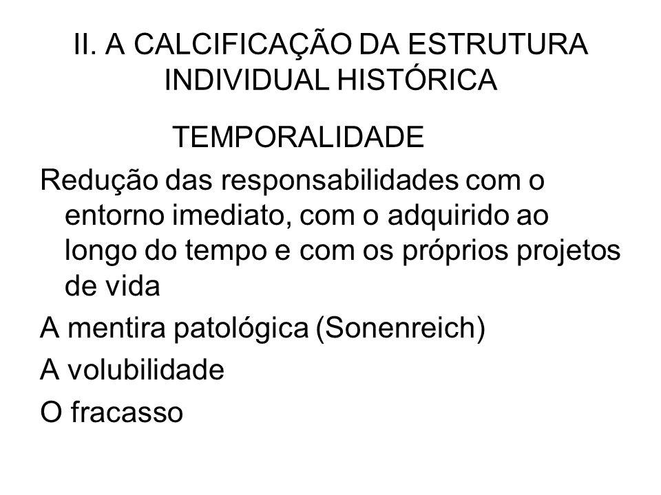II. A CALCIFICAÇÃO DA ESTRUTURA INDIVIDUAL HISTÓRICA TEMPORALIDADE Redução das responsabilidades com o entorno imediato, com o adquirido ao longo do t