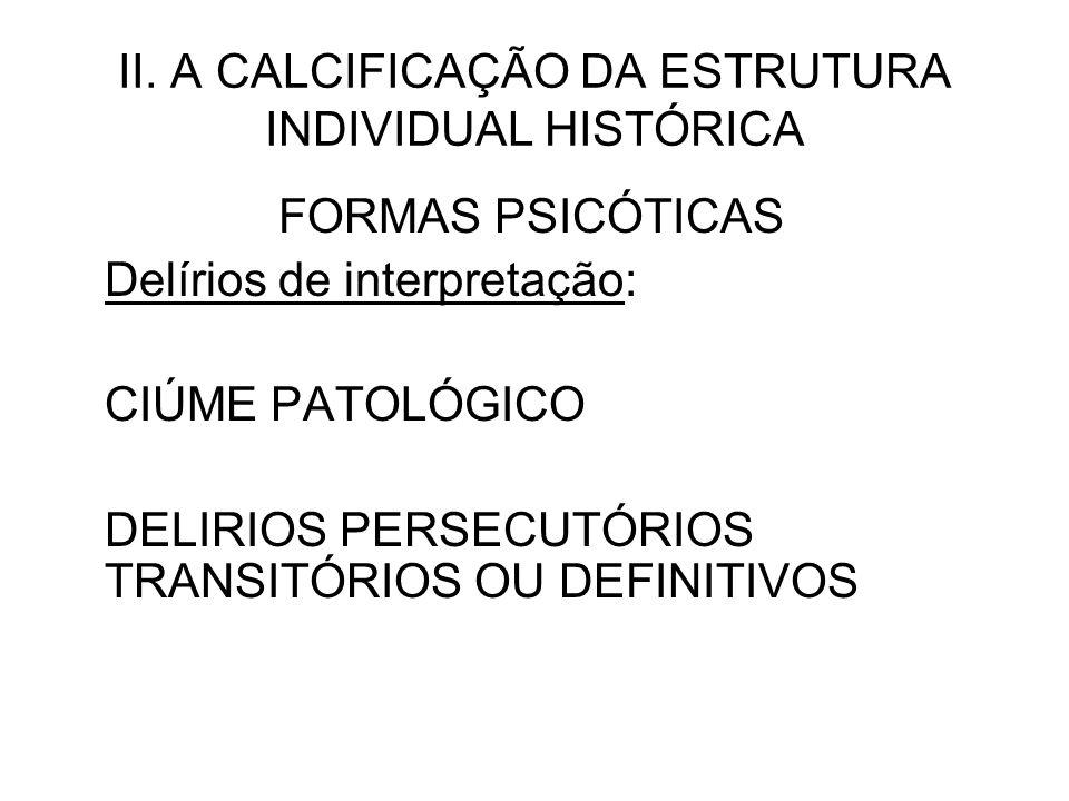 II. A CALCIFICAÇÃO DA ESTRUTURA INDIVIDUAL HISTÓRICA FORMAS PSICÓTICAS Delírios de interpretação: CIÚME PATOLÓGICO DELIRIOS PERSECUTÓRIOS TRANSITÓRIOS