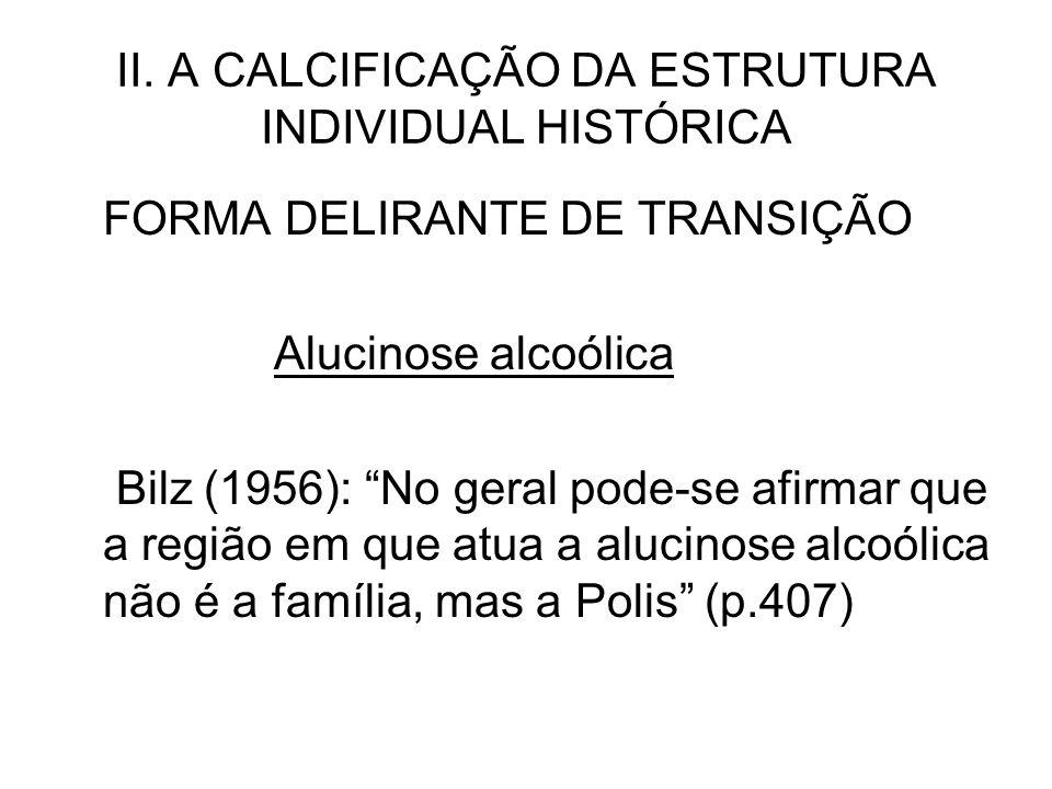 II. A CALCIFICAÇÃO DA ESTRUTURA INDIVIDUAL HISTÓRICA FORMA DELIRANTE DE TRANSIÇÃO Alucinose alcoólica Bilz (1956): No geral pode-se afirmar que a regi