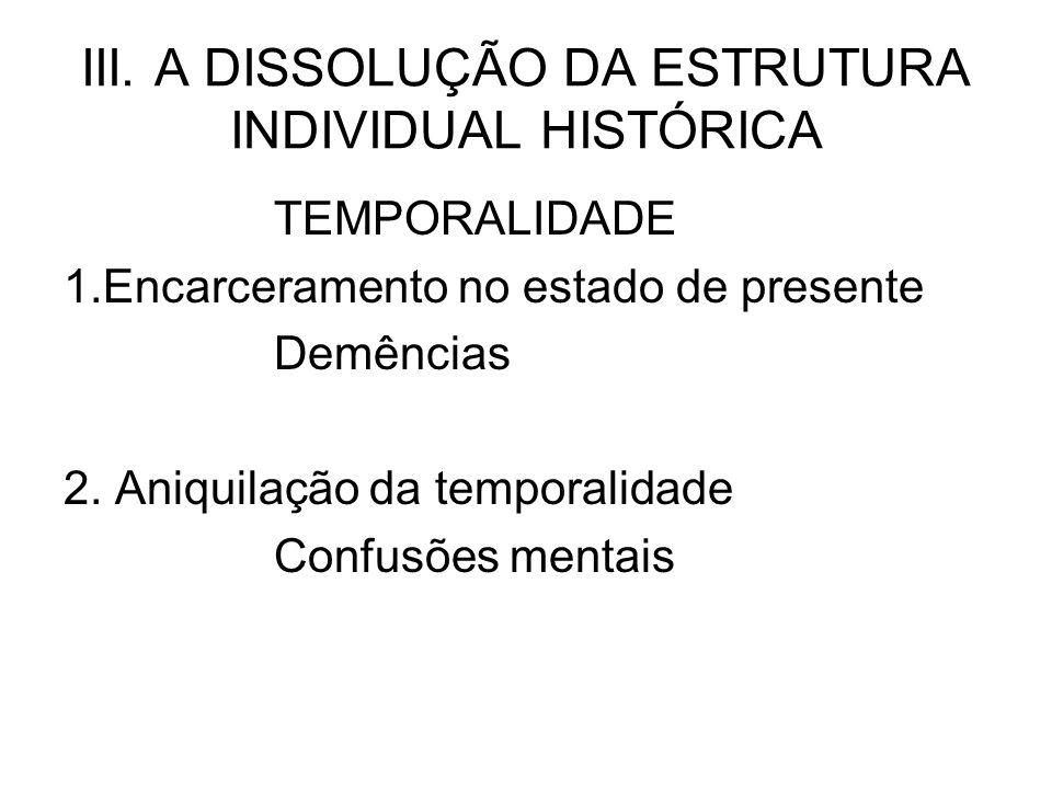 III. A DISSOLUÇÃO DA ESTRUTURA INDIVIDUAL HISTÓRICA TEMPORALIDADE 1.Encarceramento no estado de presente Demências 2. Aniquilação da temporalidade Con