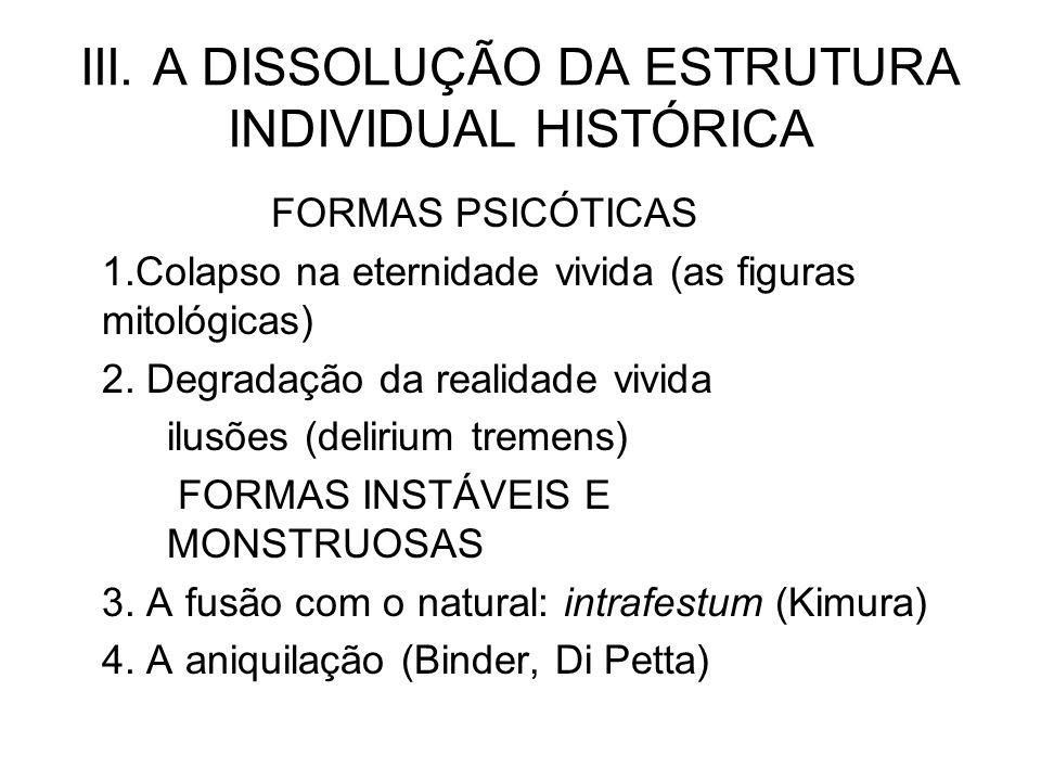 III. A DISSOLUÇÃO DA ESTRUTURA INDIVIDUAL HISTÓRICA FORMAS PSICÓTICAS 1.Colapso na eternidade vivida (as figuras mitológicas) 2. Degradação da realida