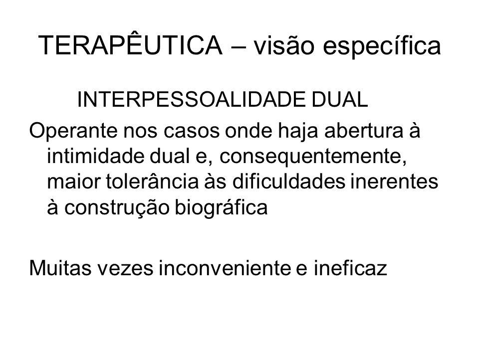 TERAPÊUTICA – visão específica INTERPESSOALIDADE DUAL Operante nos casos onde haja abertura à intimidade dual e, consequentemente, maior tolerância às