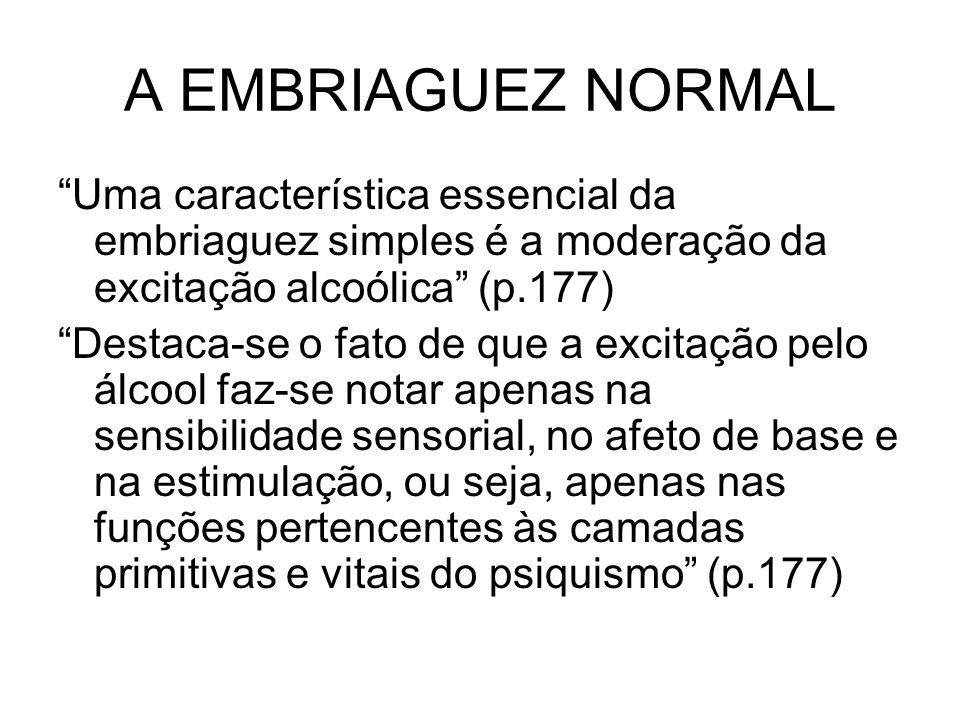 A EMBRIAGUEZ NORMAL Uma característica essencial da embriaguez simples é a moderação da excitação alcoólica (p.177) Destaca-se o fato de que a excitaç