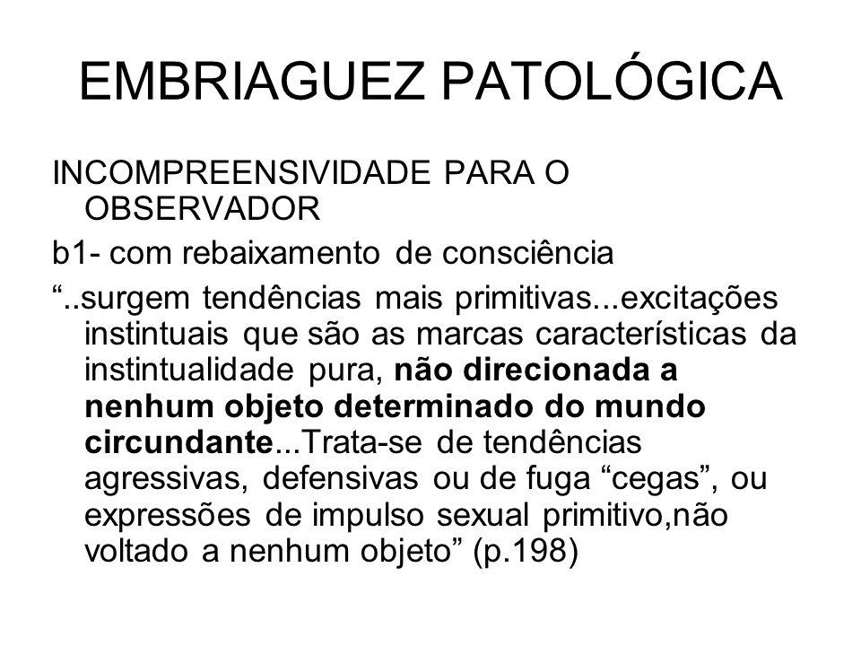 EMBRIAGUEZ PATOLÓGICA INCOMPREENSIVIDADE PARA O OBSERVADOR b1- com rebaixamento de consciência..surgem tendências mais primitivas...excitações instint