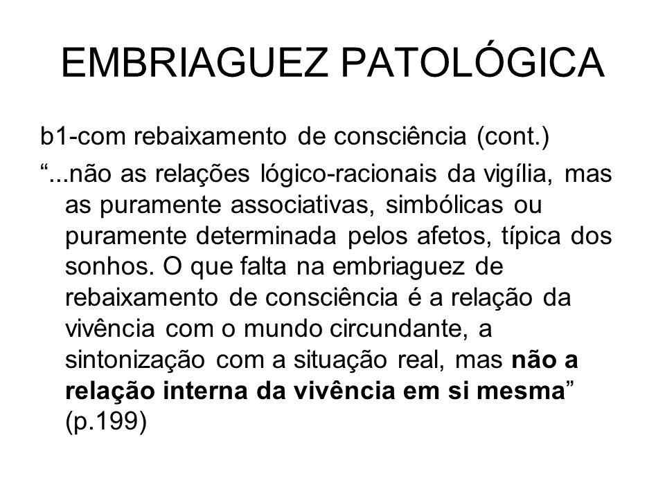 EMBRIAGUEZ PATOLÓGICA b1-com rebaixamento de consciência (cont.)...não as relações lógico-racionais da vigília, mas as puramente associativas, simbóli