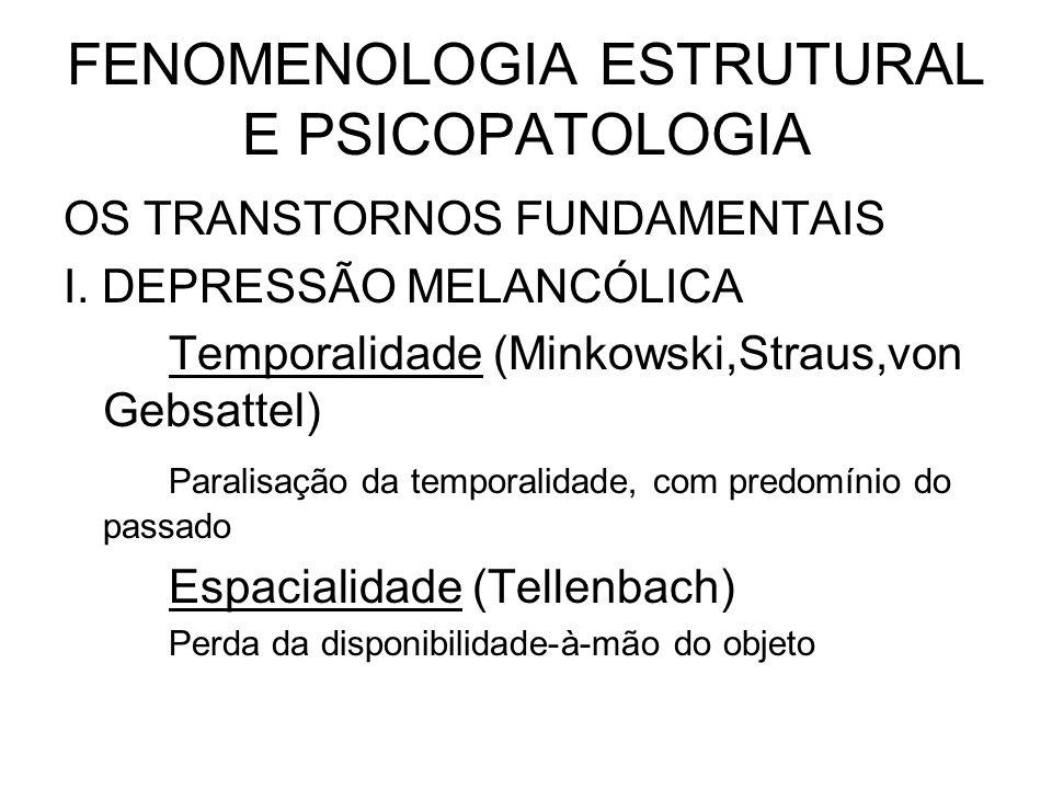 FENOMENOLOGIA ESTRUTURAL E PSICOPATOLOGIA OS TRANSTORNOS FUNDAMENTAIS I. DEPRESSÃO MELANCÓLICA Temporalidade (Minkowski,Straus,von Gebsattel) Paralisa