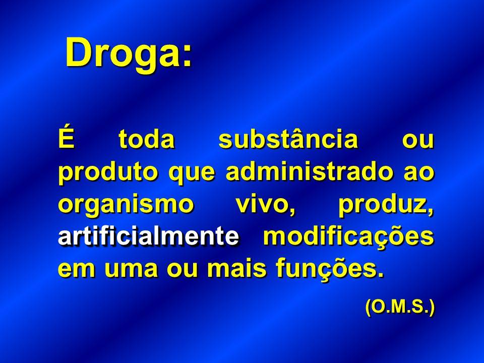 Droga: artificialmente É toda substância ou produto que administrado ao organismo vivo, produz, artificialmente modificações em uma ou mais funções.