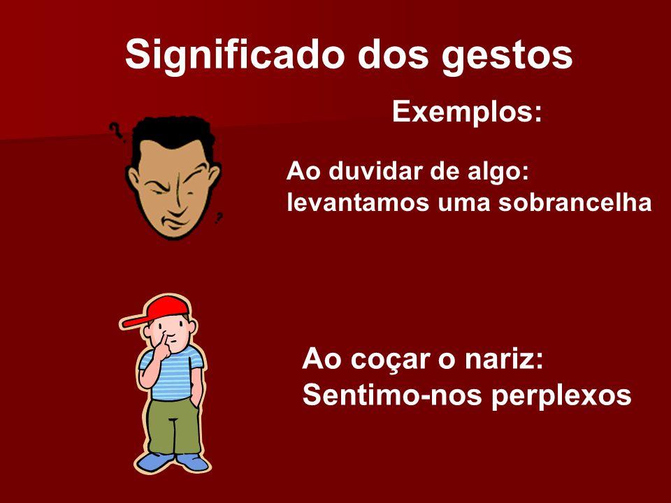 Significado dos gestos Ao duvidar de algo: levantamos uma sobrancelha Ao coçar o nariz: Sentimo-nos perplexos Exemplos: