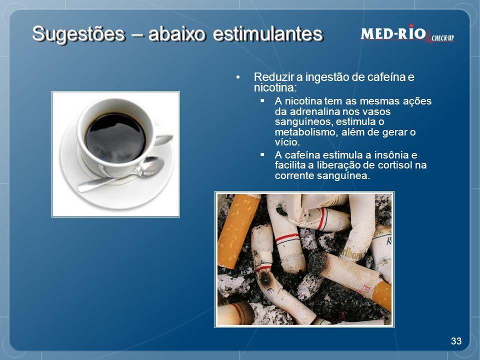 33 Sugestões – abaixo estimulantes Reduzir a ingestão de cafeína e nicotina: A nicotina tem as mesmas ações da adrenalina nos vasos sanguíneos, estimula o metabolismo, além de gerar o vício.