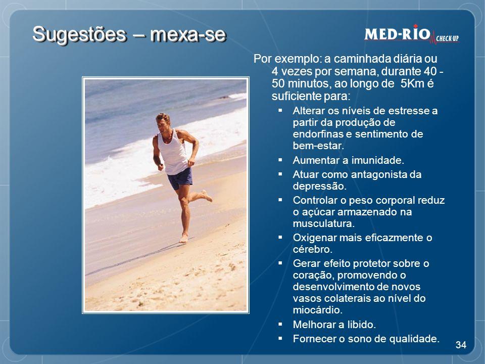 34 Sugestões – mexa-se Por exemplo: a caminhada diária ou 4 vezes por semana, durante 40 - 50 minutos, ao longo de 5Km é suficiente para: Alterar os níveis de estresse a partir da produção de endorfinas e sentimento de bem-estar.