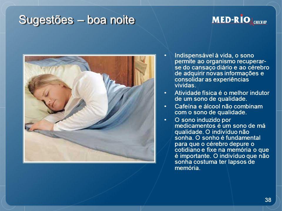 38 Sugestões – boa noite Indispensável à vida, o sono permite ao organismo recuperar- se do cansaço diário e ao cérebro de adquirir novas informações e consolidar as experiências vividas.