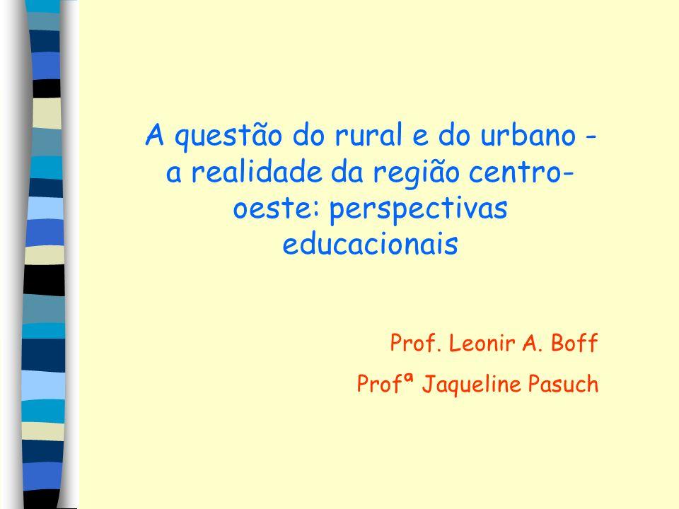 A questão do rural e do urbano - a realidade da região centro- oeste: perspectivas educacionais Prof. Leonir A. Boff Profª Jaqueline Pasuch