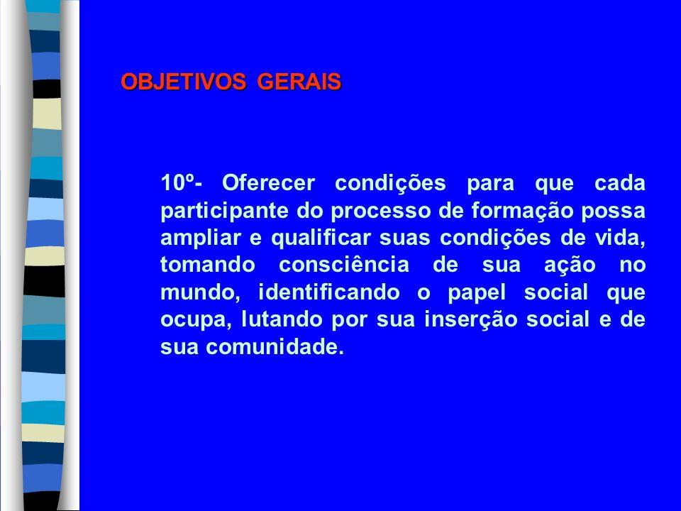 OBJETIVOS GERAIS 10º- Oferecer condições para que cada participante do processo de formação possa ampliar e qualificar suas condições de vida, tomando