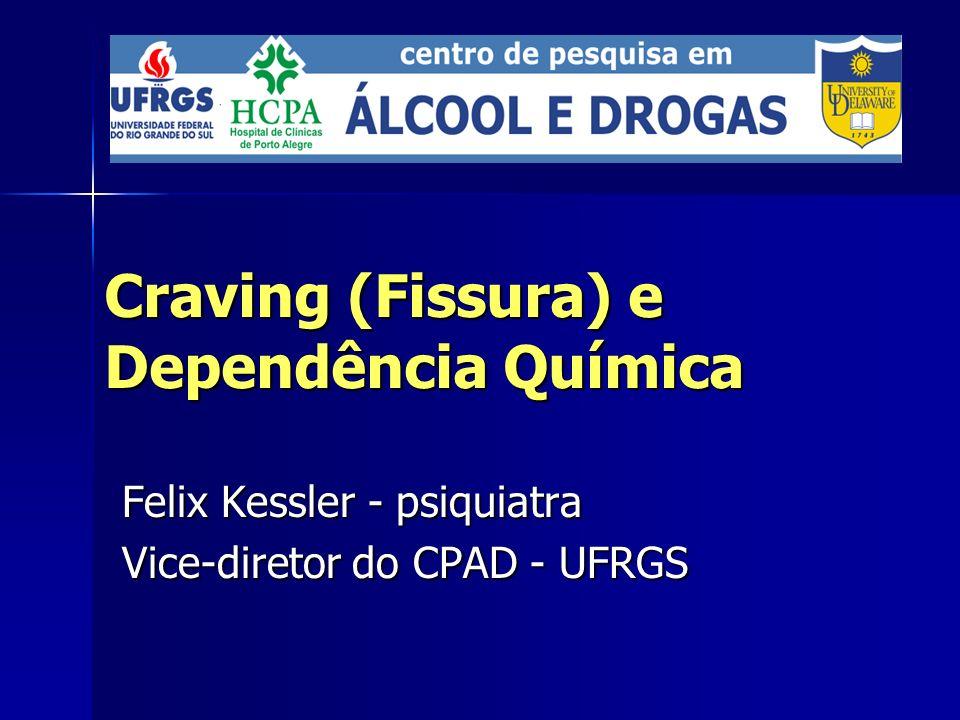 Craving (Fissura) e Dependência Química Felix Kessler - psiquiatra Vice-diretor do CPAD - UFRGS
