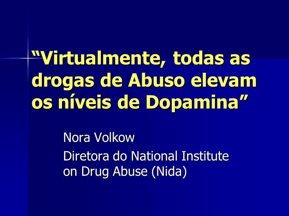 Virtualmente, todas as drogas de Abuso elevam os níveis de Dopamina Nora Volkow Diretora do National Institute on Drug Abuse (Nida)