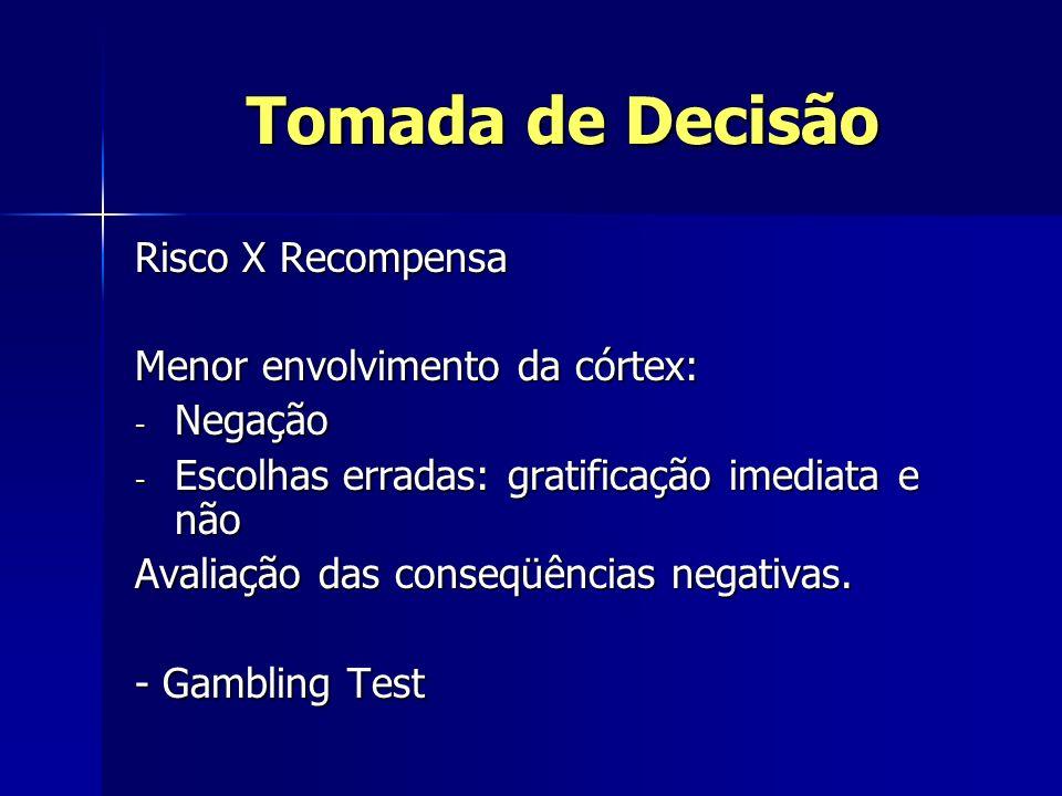 Tomada de Decisão Risco X Recompensa Menor envolvimento da córtex: - Negação - Escolhas erradas: gratificação imediata e não Avaliação das conseqüênci