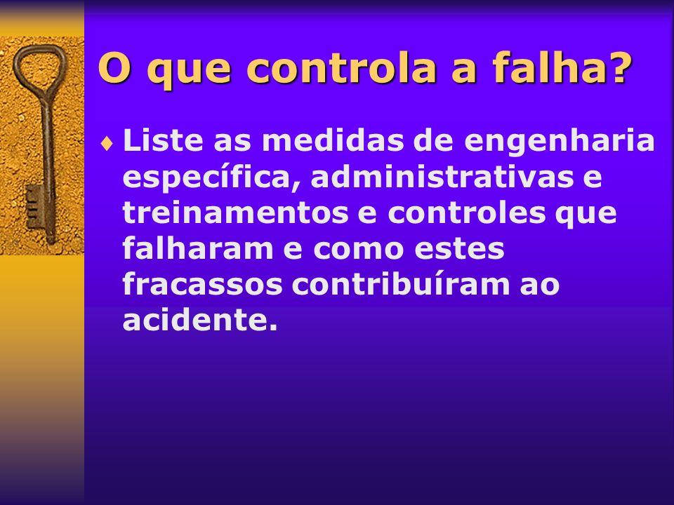 O que controla a falha? Liste as medidas de engenharia específica, administrativas e treinamentos e controles que falharam e como estes fracassos cont