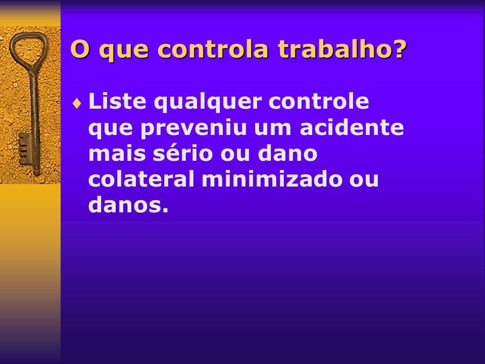 O que controla trabalho? Liste qualquer controle que preveniu um acidente mais sério ou dano colateral minimizado ou danos.