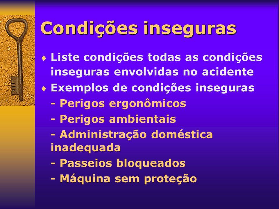 Condições inseguras Liste condições todas as condições inseguras envolvidas no acidente Exemplos de condições inseguras - Perigos ergonômicos - Perigo