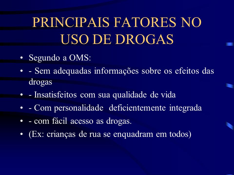 PRINCIPAIS FATORES NO USO DE DROGAS Segundo a OMS: - Sem adequadas informações sobre os efeitos das drogas - Insatisfeitos com sua qualidade de vida -