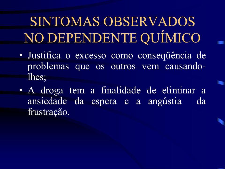 SINTOMAS OBSERVADOS NO DEPENDENTE QUÍMICO Justifica o excesso como conseqüência de problemas que os outros vem causando- lhes; A droga tem a finalidad