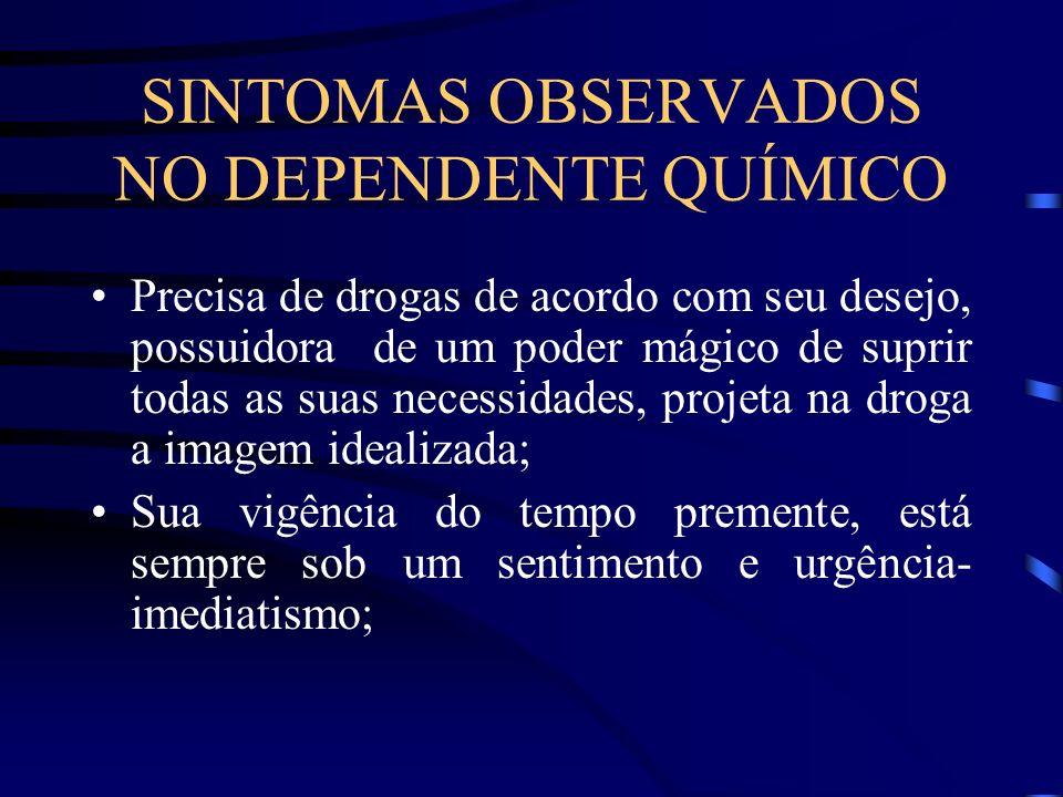 SINTOMAS OBSERVADOS NO DEPENDENTE QUÍMICO Precisa de drogas de acordo com seu desejo, possuidora de um poder mágico de suprir todas as suas necessidad