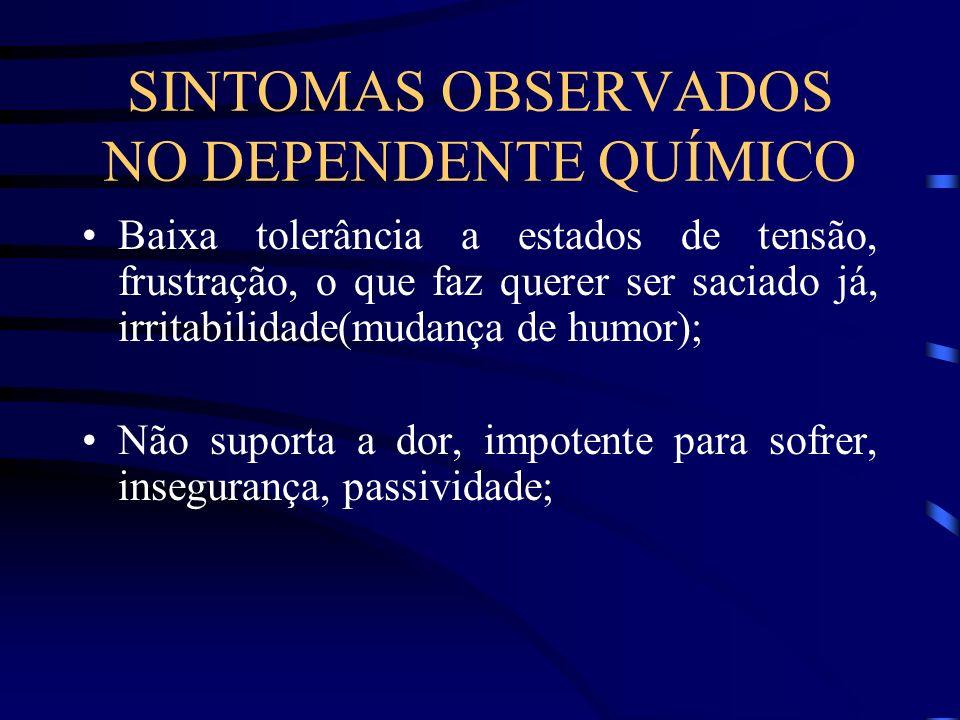 SINTOMAS OBSERVADOS NO DEPENDENTE QUÍMICO Baixa tolerância a estados de tensão, frustração, o que faz querer ser saciado já, irritabilidade(mudança de