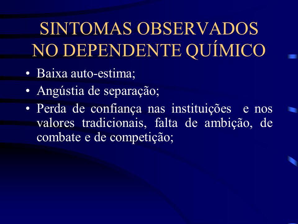 SINTOMAS OBSERVADOS NO DEPENDENTE QUÍMICO Baixa auto-estima; Angústia de separação; Perda de confiança nas instituições e nos valores tradicionais, fa