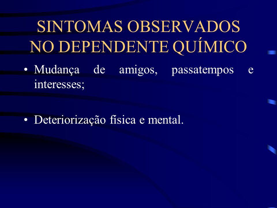 SINTOMAS OBSERVADOS NO DEPENDENTE QUÍMICO Mudança de amigos, passatempos e interesses; Deteriorização física e mental.