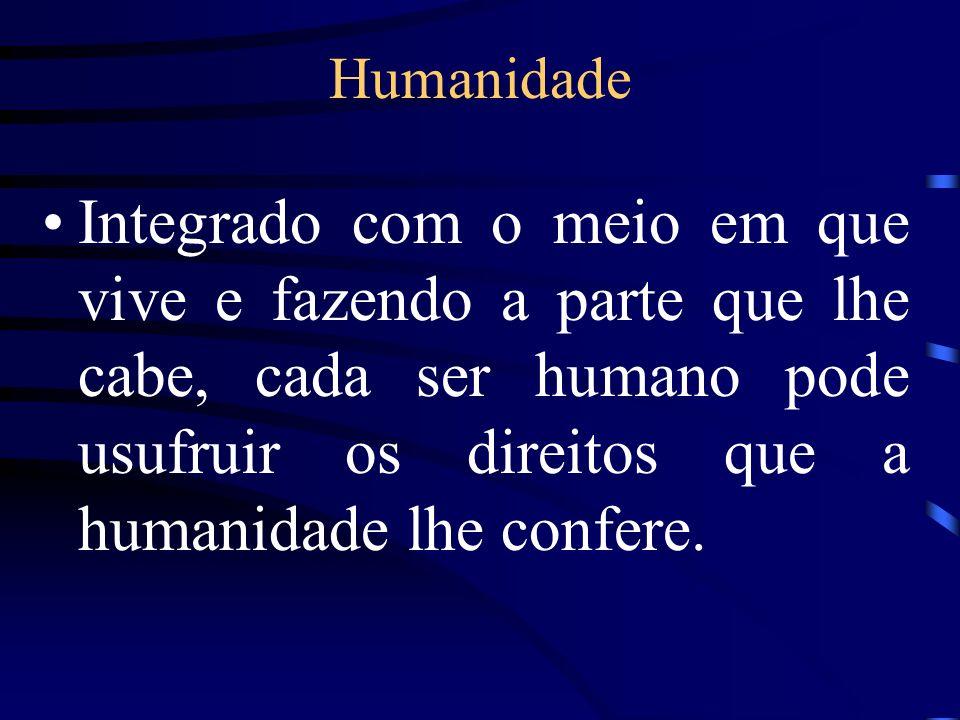 Humanidade Integrado com o meio em que vive e fazendo a parte que lhe cabe, cada ser humano pode usufruir os direitos que a humanidade lhe confere.