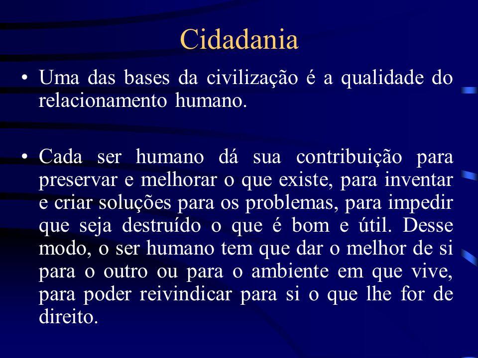 Cidadania Uma das bases da civilização é a qualidade do relacionamento humano. Cada ser humano dá sua contribuição para preservar e melhorar o que exi