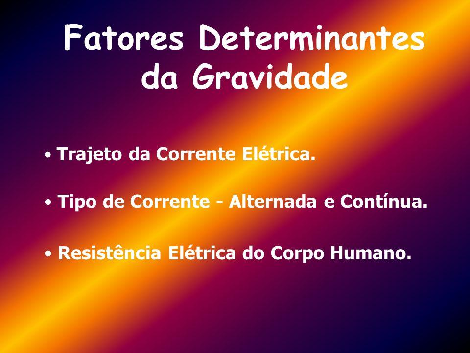 Fatores Determinantes da Gravidade Trajeto da Corrente Elétrica. Tipo de Corrente - Alternada e Contínua. Resistência Elétrica do Corpo Humano.