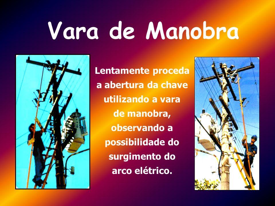 Vara de Manobra Lentamente proceda a abertura da chave utilizando a vara de manobra, observando a possibilidade do surgimento do arco elétrico.
