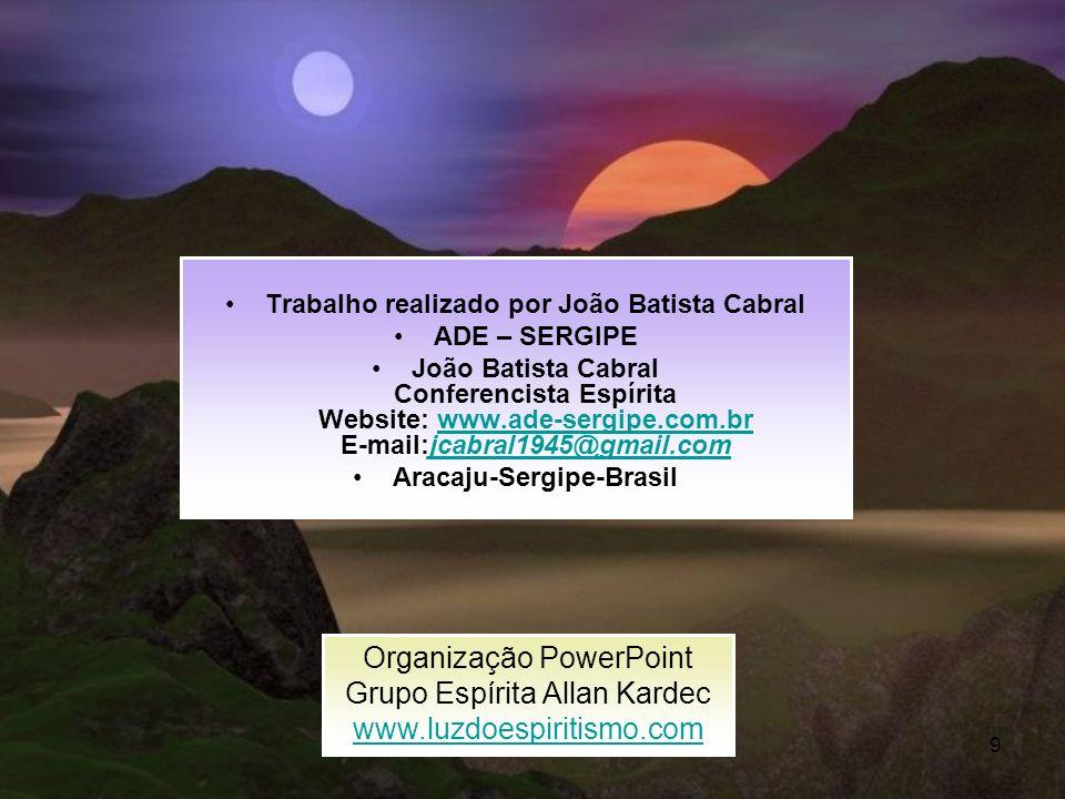 9 Trabalho realizado por João Batista Cabral ADE – SERGIPE João Batista Cabral Conferencista Espírita Website: www.ade-sergipe.com.br E-mail:jcabral19