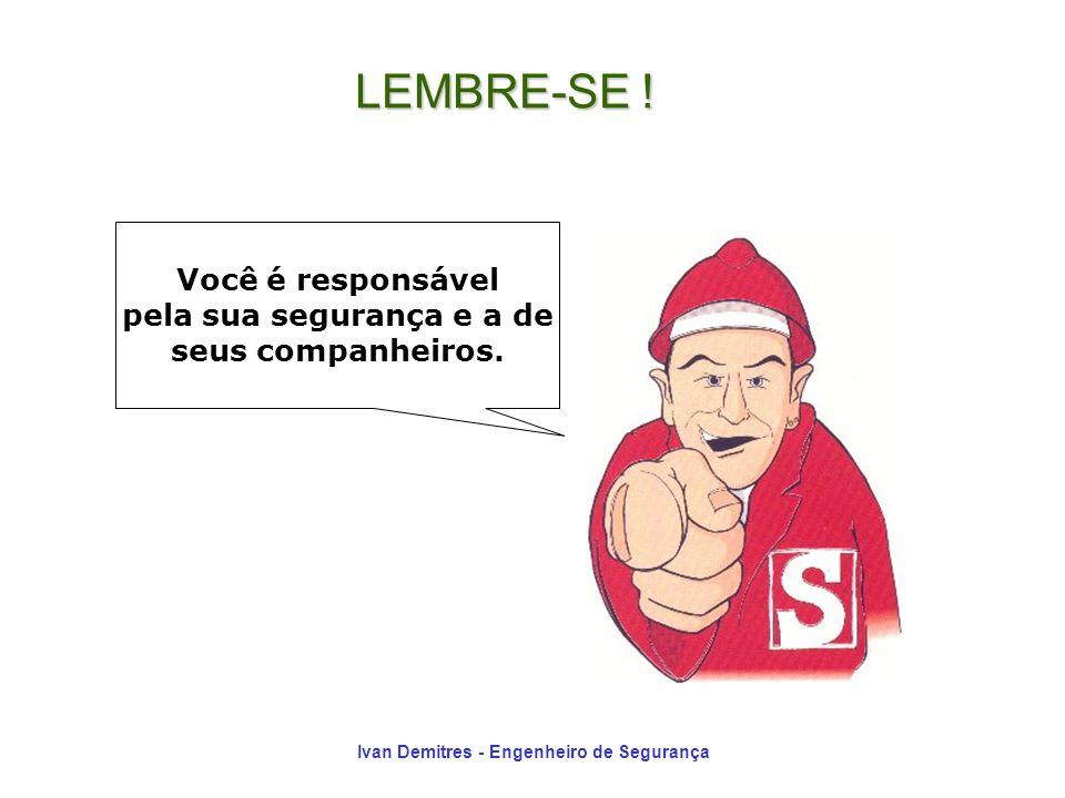 Ivan Demitres - Engenheiro de Segurança Você é responsável pela sua segurança e a de seus companheiros. LEMBRE-SE !