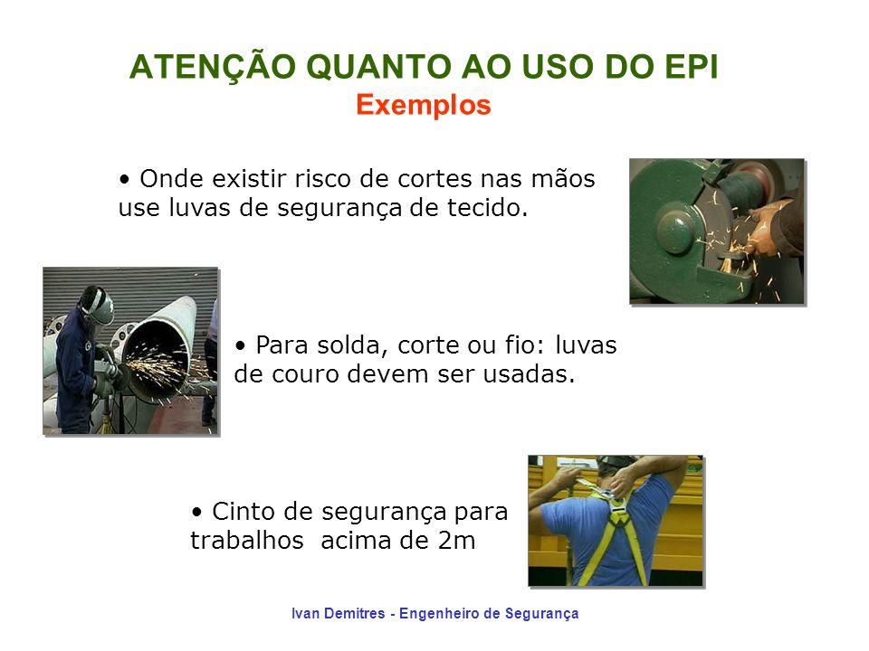 Ivan Demitres - Engenheiro de Segurança ATENÇÃO QUANTO AO USO DO EPI Exemplos Onde existir risco de cortes nas mãos use luvas de segurança de tecido.