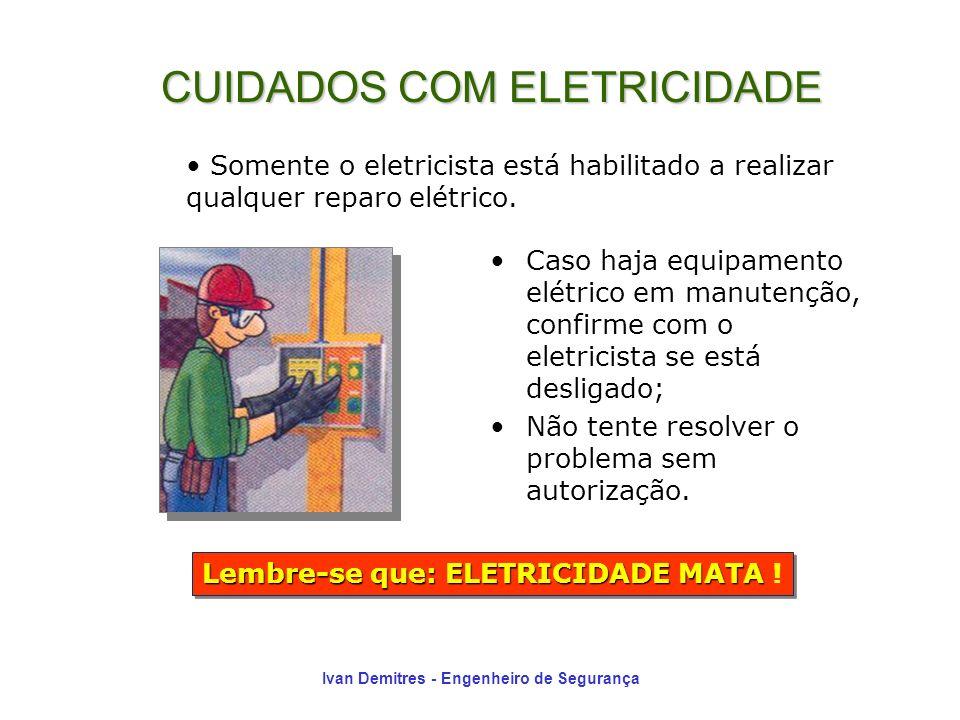 Ivan Demitres - Engenheiro de Segurança Caso haja equipamento elétrico em manutenção, confirme com o eletricista se está desligado; Não tente resolver