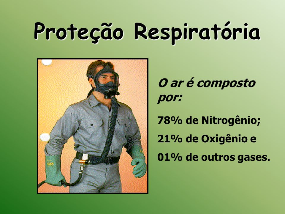 Proteção Respiratória O ar é composto por: 78% de Nitrogênio; 21% de Oxigênio e 01% de outros gases.