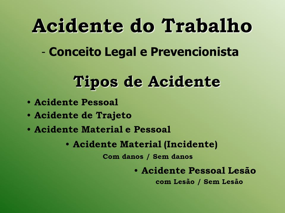Acidente do Trabalho Acidente do Trabalho - Conceito Legal e Prevencionista Acidente Pessoal Acidente de Trajeto Acidente Material e Pessoal Acidente