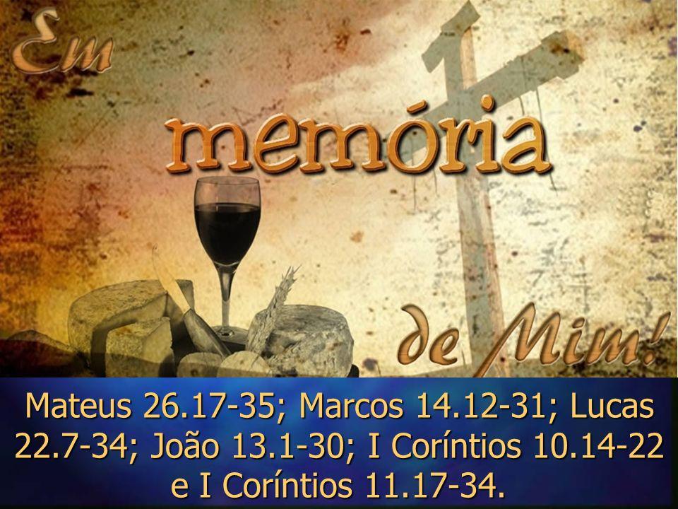 Mateus 26.17-35; Marcos 14.12-31; Lucas 22.7-34; João 13.1-30; I Coríntios 10.14-22 e I Coríntios 11.17-34.