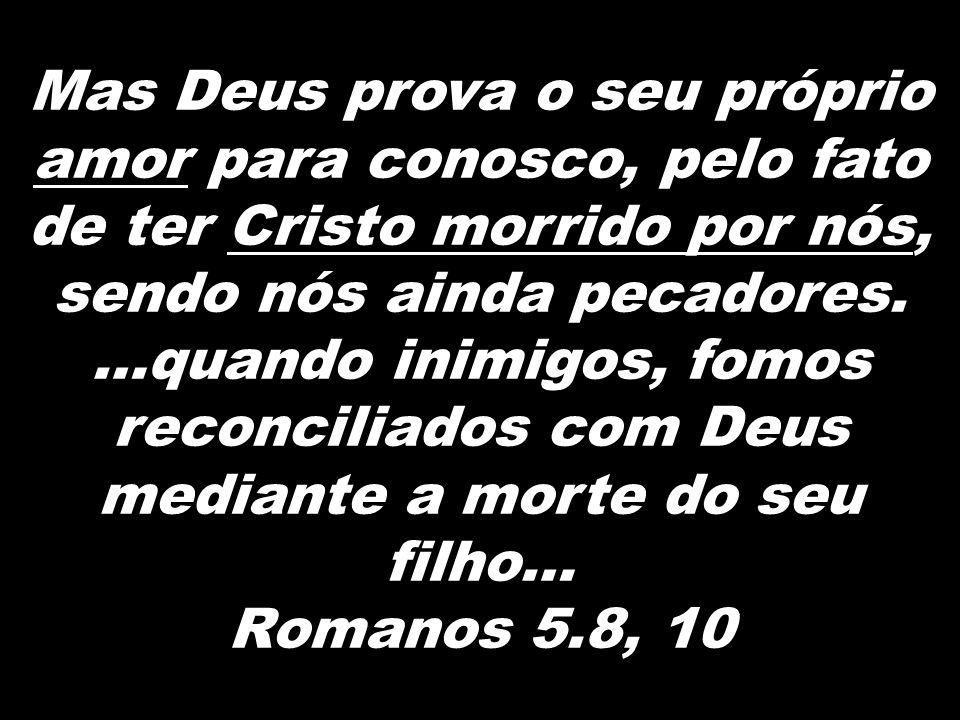 Mas Deus prova o seu próprio amor para conosco, pelo fato de ter Cristo morrido por nós, sendo nós ainda pecadores. …quando inimigos, fomos reconcilia