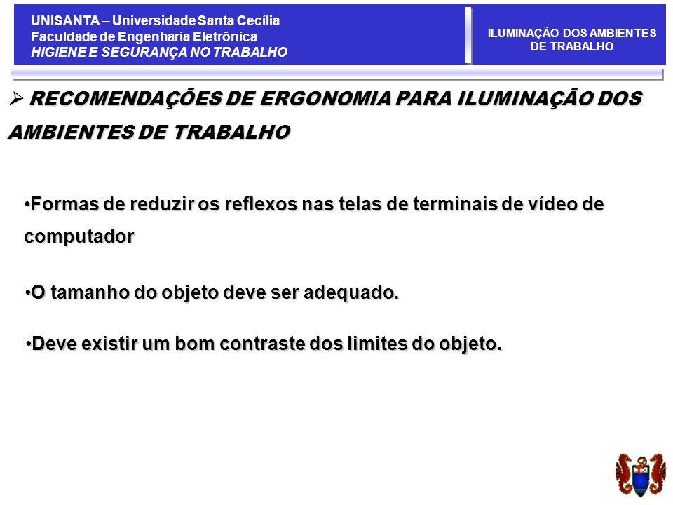 UNISANTA – Universidade Santa Cecília Faculdade de Engenharia Eletrônica HIGIENE E SEGURANÇA NO TRABALHO ILUMINAÇÃO DOS AMBIENTES DE TRABALHO Formas de reduzir os reflexos nas telas de terminais de vídeo de computadorFormas de reduzir os reflexos nas telas de terminais de vídeo de computador RECOMENDAÇÕES DE ERGONOMIA PARA ILUMINAÇÃO DOS RECOMENDAÇÕES DE ERGONOMIA PARA ILUMINAÇÃO DOS AMBIENTES DE TRABALHO O tamanho do objeto deve ser adequado.O tamanho do objeto deve ser adequado.