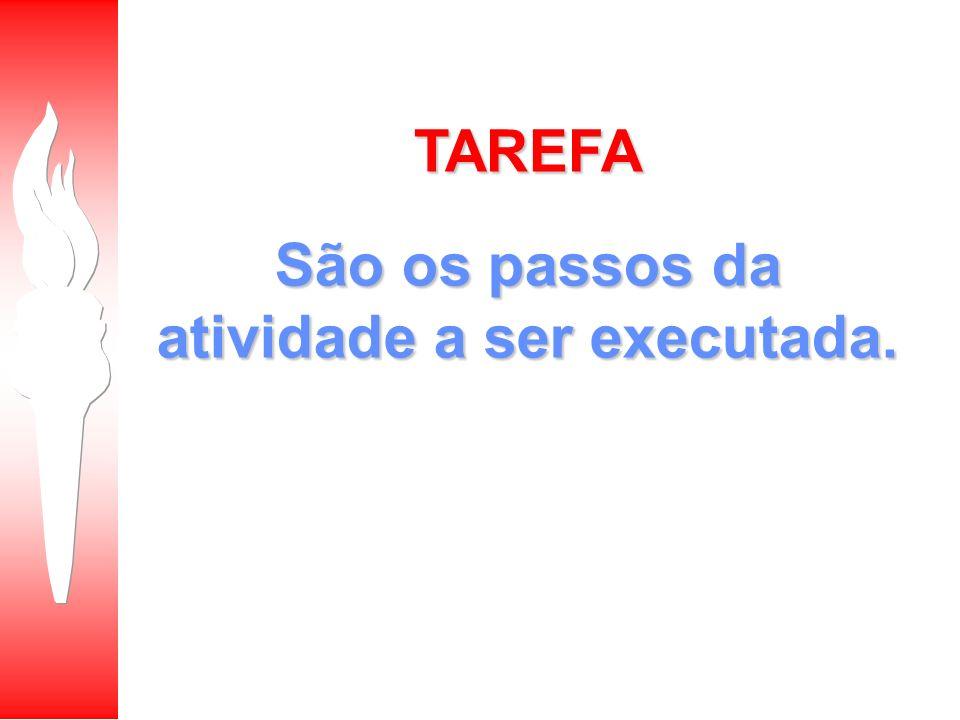 TAREFA São os passos da atividade a ser executada.