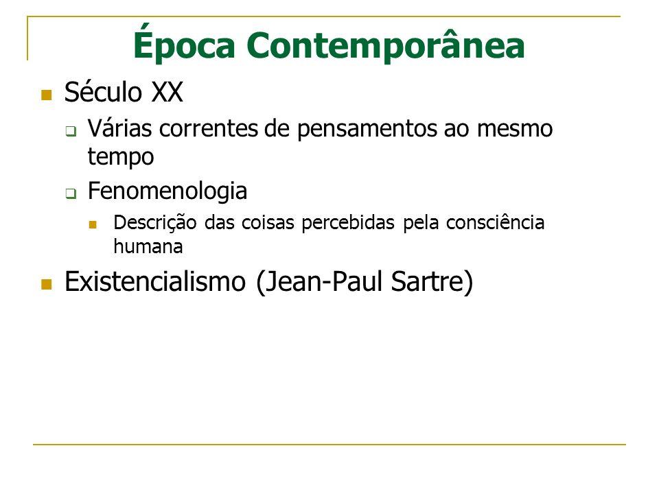 Época Contemporânea Século XX Várias correntes de pensamentos ao mesmo tempo Fenomenologia Descrição das coisas percebidas pela consciência humana Exi